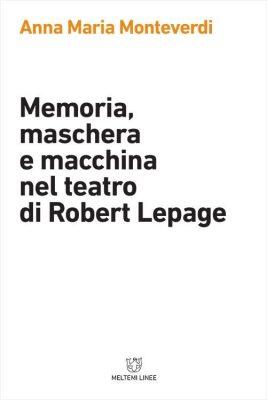 """Memoria maschera e macchina nel teatro di Robert Lepage"""